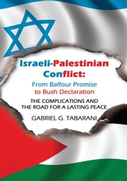 Israeli-Palestinian Conflict: From Balfour Promise to Bush Declaration - THE COMPLICATIONS AND THE ROAD FOR A LASTING PEACE ebook by GABRIEL G. TABARANI