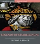 Bulfinchs Mythology: Legends of Charlemagne (Illustrated Edition) ebook by Thomas Bulfinch