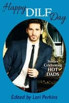 Happy DILF Day - Stories Celebrating Hot Dads ebook by Lori Perkins