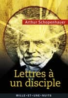 Lettres à un disciple - Anthologie ebook by Arthur Schopenhauer