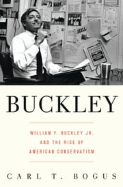 Buckley - William F. Buckley Jr. and the Rise of American Conservatism ebook by Carl T. Bogus