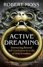 Active Dreaming - Journeying Beyond Self-Limitation to a Life of Wild Freedom ebook by Moss, Robert
