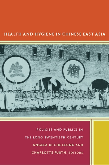 Health and Hygiene in Chinese East Asia - Policies and Publics in the Long Twentieth Century ebook by Xinzhong Yu,Sean Hsiang-lin Lei,Angela Ki Che Leung