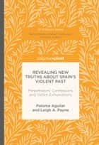 Revealing New Truths about Spain's Violent Past - Perpetrators' Confessions and Victim Exhumations ebook by Paloma Aguilar, Leigh A. Payne