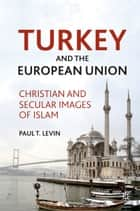 Turkey and the European Union - Christian and Secular Images of Islam ebook by P. Levin