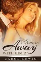 Cruise Away With Him: 2 - Cruise Away With Him, #2 ebook by Carol Lewis
