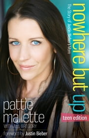 Nowhere but Up, Teen Edition - The Story of Justin Bieber's Mom ebook by Pattie Mallette,A. J. Gregory