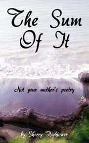 The Sum of It Not your mother's poetry ebook by Sherry Hightower
