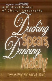 Ducking Spears, Dancing Madly - A Biblical Model of Church Leadership ebook by Bruce C. Birch,Lewis Parks