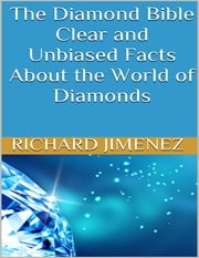 The Diamond Bible: Clear and Unbiased Facts About the World of Diamonds ebook by Richard Jimenez