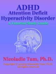 ADHD: Attention Deficit Hyperactivity Disorder: A Tutorial Study Guide ebook by Nicoladie Tam, Ph.D.