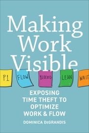 Making Work Visible - Exposing Time Theft to Optimize Work & flow ebook by Tonianne DeMaria, Dominica Degrandis