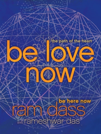 Be Love Now - The Path of the Heart ebook by Ram Dass,Rameshwar Das