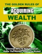 The Golden Rules of Acquiring Wealth - Discover Why And How You Can Make the Money, Make the Rules. ebook by Thrivelearning Institute Library