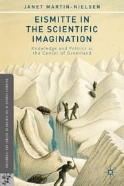 Eismitte in the Scientific Imagination - Knowledge and Politics at the Center of Greenland ebook by Janet Martin-Nielsen