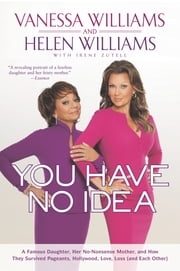 You Have No Idea - A Famous Daughter, Her No-nonsense Mother, and How They Survived Pageants, Holly wood, Love, Loss (and Each Other) ebook by Vanessa Williams, Helen Williams