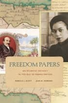 Freedom Papers - An Atlantic Odyssey in the Age of Emancipation ebook by Rebecca J. Scott, Jean M Hébrard