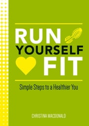 Run Yourself Fit: Simple Steps to a Healthier You ebook by Christina Macdonald