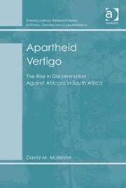 Apartheid Vertigo - The Rise in Discrimination Against Africans in South Africa ebook by Dr David M Matsinhe,Dr Biko Agozino