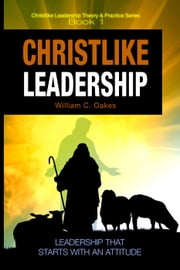 Christlike Leadership - Christlike Leadership Theory & Practice, #1 ebook by William Oakes