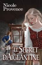 Le Secret d'Aiglantine ebook by Nicole Provence, Maxime Bigras