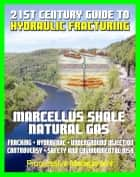 21st Century Guide to Hydraulic Fracturing, Underground Injection, Fracking, Hydrofrac, Marcellus Shale Natural Gas Production Controversy, Environmental and Safety Risks, Water Pollution eBook by Progressive Management