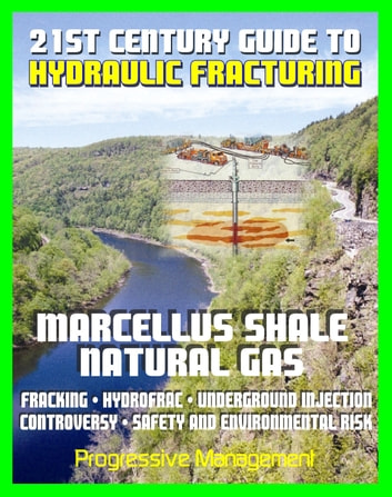 21st Century Guide to Hydraulic Fracturing, Underground Injection,  Fracking, Hydrofrac, Marcellus Shale Natural Gas Production Controversy,