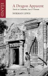 Dragon Apparent - Travels in Cambodia, Laos & Vietnam ebook by Norman Lewis