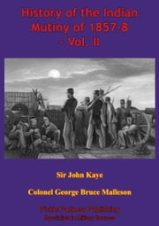 History Of The Indian Mutiny Of 1857-8 – Vol. II [Illustrated Edition] ebook by Sir John William Kaye, Colonel George Bruce Malleson