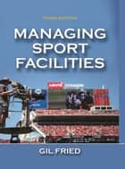 Managing Sport Facilities 3rd Edition ebook by Fried, Gil