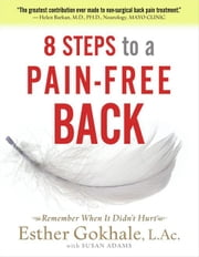 8 Steps to a Pain-Free Back: Natural Posture Solutions for Pain in the Back, Neck, Shoulder, Hip, Knee, and Foot ebook by Gokhale, Esther