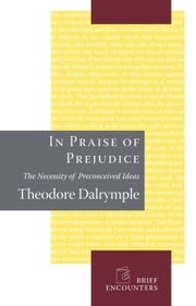 In Praise of Prejudice - How Literary Critics and Social Theorists Are Murdering Our Past ebook by Theodore Dalrymple