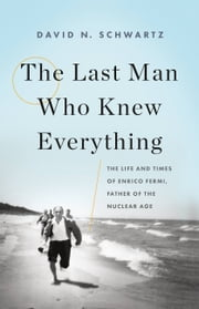 The Last Man Who Knew Everything - The Life and Times of Enrico Fermi, Father of the Nuclear Age 電子書 by David N. Schwartz