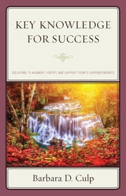 Key Knowledge for Success - Solutions to Augment, Fortify, and Support Today's Superintendents ebook by Barbara D. Culp