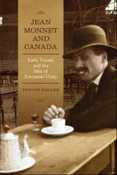 Jean Monnet and Canada - Early Travels and the Idea of European Unity ebook by Trygve Ugland