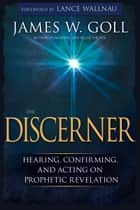 The Discerner - Hearing, Confirming, and Acting on Prophetic Revelation ebook by James W Goll, Wallnau Lance