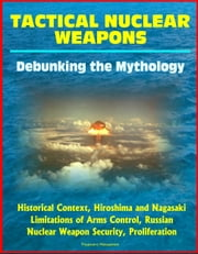 Tactical Nuclear Weapons: Debunking the Mythology - Historical Context, Hiroshima and Nagasaki, Limitations of Arms Control, Russian Nuclear Weapon Security, Proliferation ebook by Progressive Management