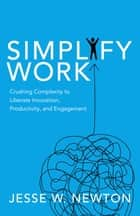 Simplify Work - Crushing Complexity to Liberate Innovation, Productivity, and Engagement ebook by Jesse W. Newton