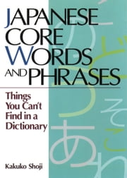 Japanese Core Words and Phrases: Things You Can't Find in a Dictionary ebook by Kakuko Shoji