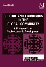 Culture and Economics in the Global Community - A Framework for Socioeconomic Development ebook by Professor Kensei Hiwaki,Professor Ronnie Lessem,Dr Alexander Schieffer