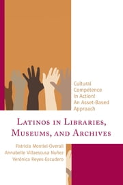Latinos in Libraries, Museums, and Archives - Cultural Competence in Action! An Asset-Based Approach ebook by Patricia Montiel-Overall,Annabelle Villaescusa Nuñez,Verónica Reyes-Escudero