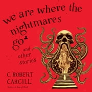 We Are Where the Nightmares Go and Other Stories audiobook by C. Robert Cargill