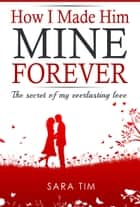 How I Made Him Mine Forever ebook by Sara Tim