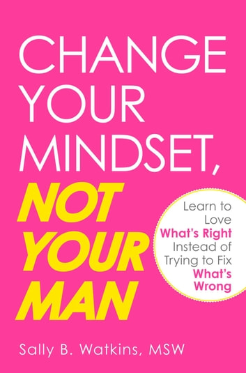 Change Your Mindset, Not Your Man - Learn to Love What's Right Instead of Trying to Fix What's Wrong ebook by Sally B Watkins