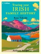 Collins Tracing Your Irish Family History ebook by Anthony Adolph, Ryan Tubridy