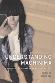 Understanding Machinima - Essays on Filmmaking in Virtual Worlds ebook by Jenna Ng
