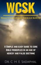 What Christians Should Know: A Simple and Easy Guide to Core Bible Principles in an Age of Heresy and False Doctrine ebook by Dr. C. H. E. Sadaphal