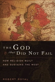 The God That Did Not Fail - How Religion Built and Sustains the West ebook by Robert Royal