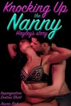 Knocking Up The Nanny: Hayley's Story (Impregnation Erotica Short) - Knocking Up The Nanny (Impregnation Erotica Shorts) ebook by