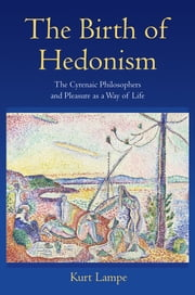 The Birth of Hedonism - The Cyrenaic Philosophers and Pleasure as a Way of Life ebook by Kurt Lampe